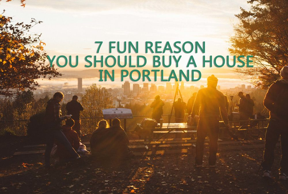 7 Fun Reasons You Should Buy a House in Portland According to Portland Mortgage Experts