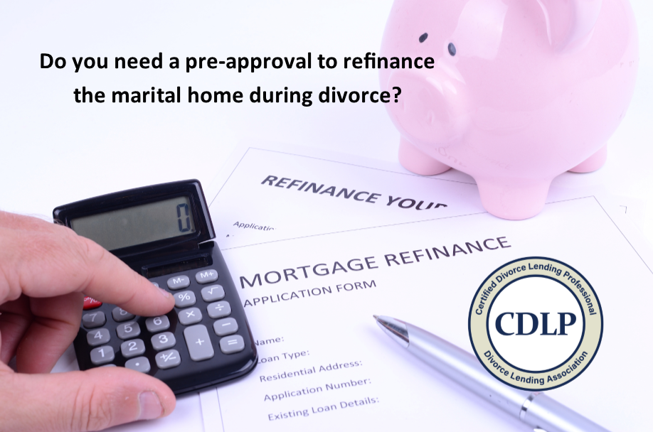 Should Divorcing Clients Be Pre-Approved Before Agreeing to Refinance the Marital Home?